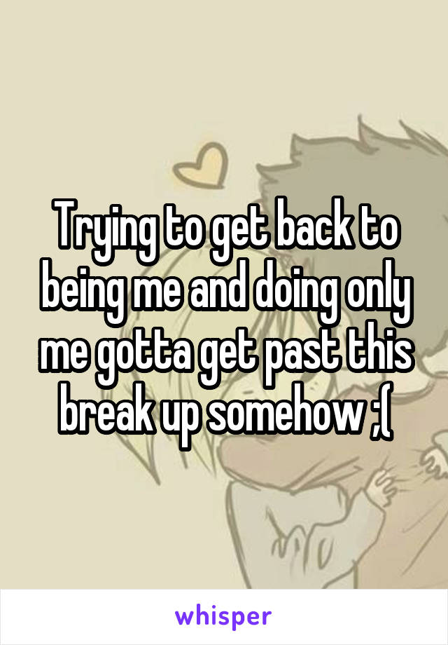 Trying to get back to being me and doing only me gotta get past this break up somehow ;(