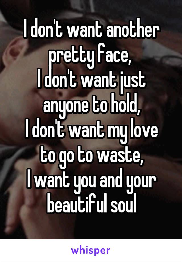 I don't want another pretty face,  I don't want just anyone to hold, I don't want my love to go to waste, I want you and your beautiful soul