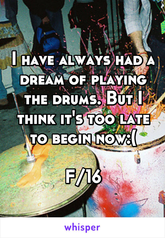 I have always had a dream of playing the drums. But I think it's too late to begin now:(  F/16