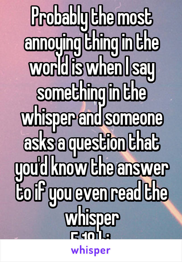 Probably the most annoying thing in the world is when I say something in the whisper and someone asks a question that you'd know the answer to if you even read the whisper F 18 bi