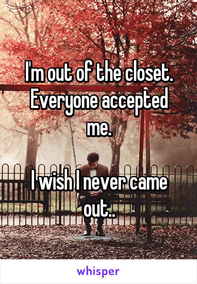 I'm out of the closet. Everyone accepted me.  I wish I never came out..