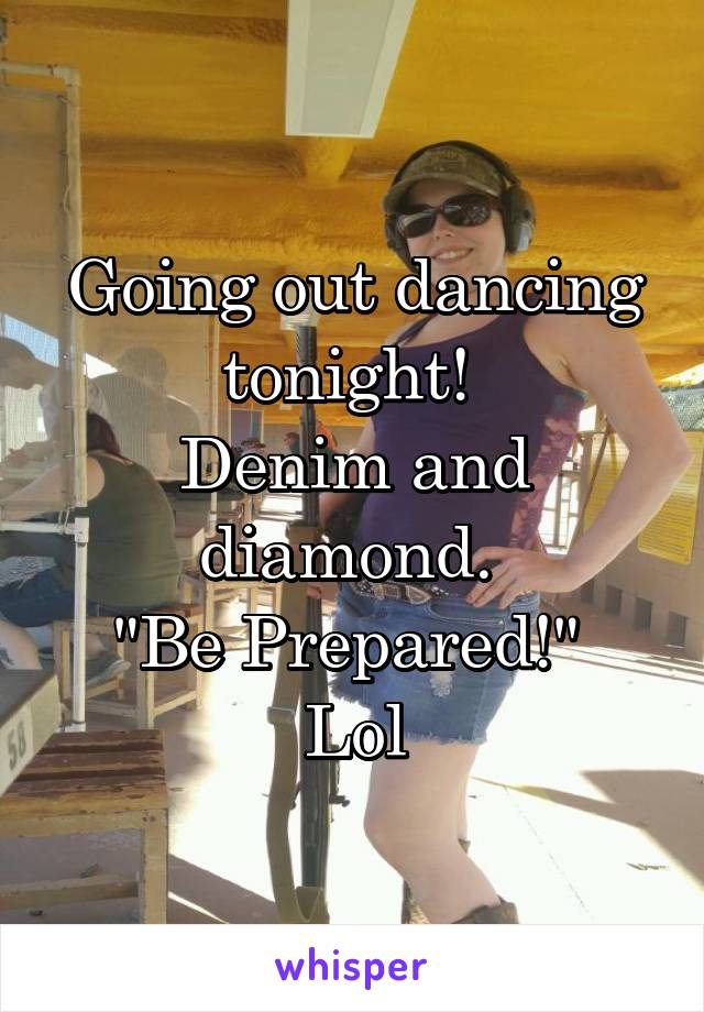 """Going out dancing tonight!  Denim and diamond.  """"Be Prepared!""""  Lol"""