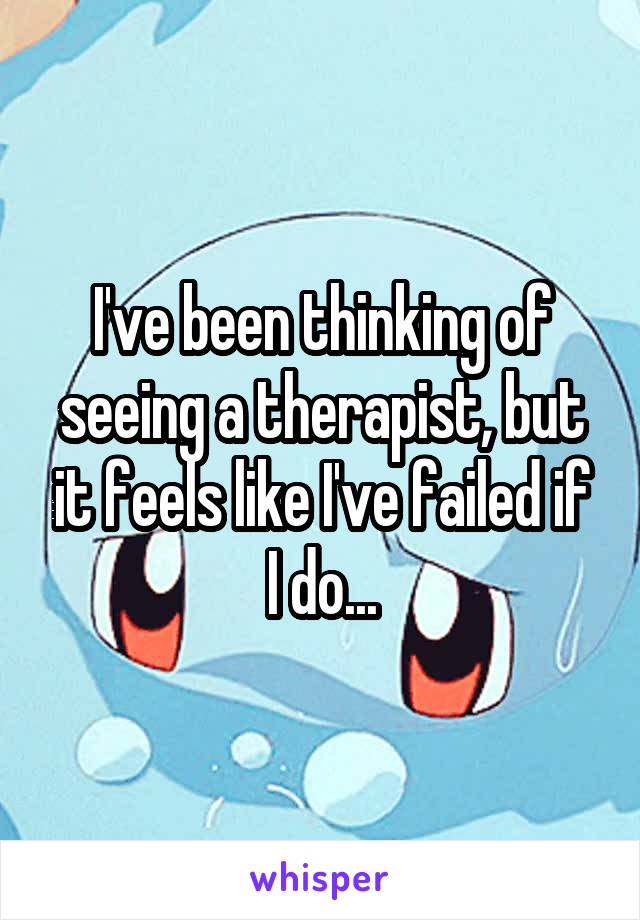 I've been thinking of seeing a therapist, but it feels like I've failed if I do...