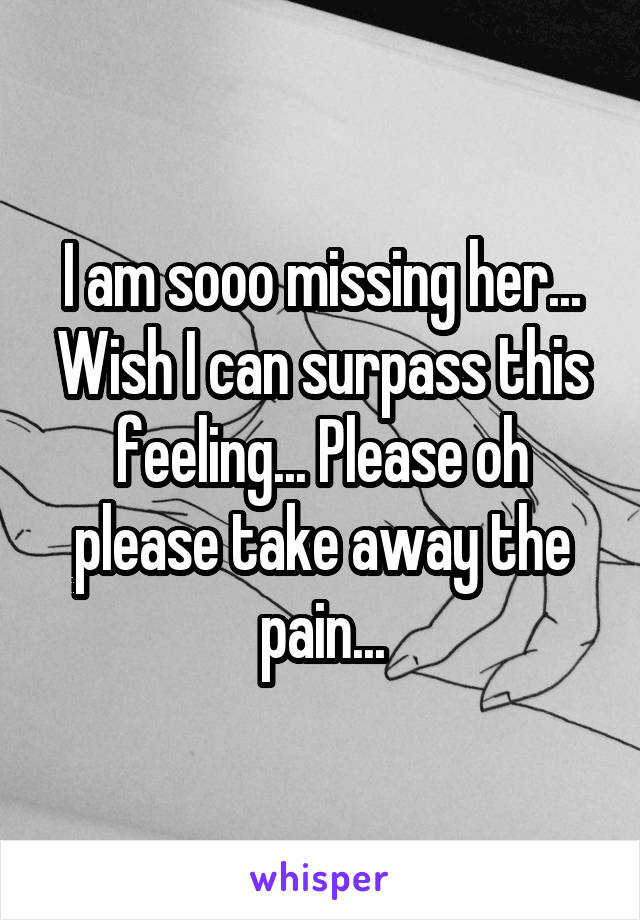I am sooo missing her... Wish I can surpass this feeling... Please oh please take away the pain...