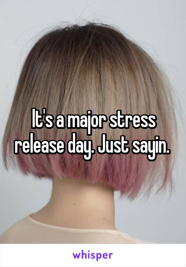 It's a major stress release day. Just sayin.