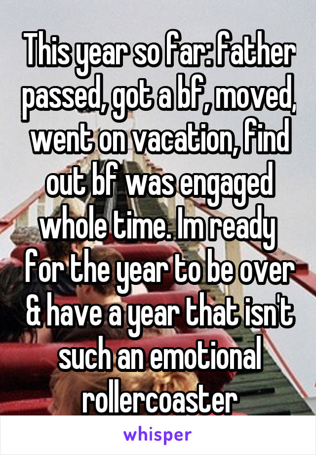 This year so far: father passed, got a bf, moved, went on vacation, find out bf was engaged whole time. Im ready  for the year to be over & have a year that isn't such an emotional rollercoaster