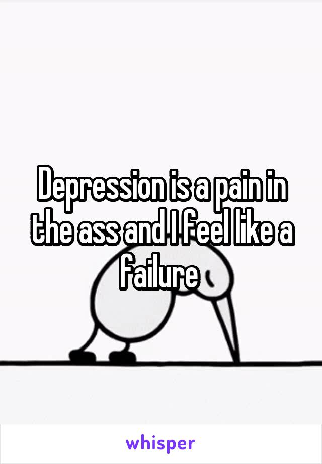 Depression is a pain in the ass and I feel like a failure