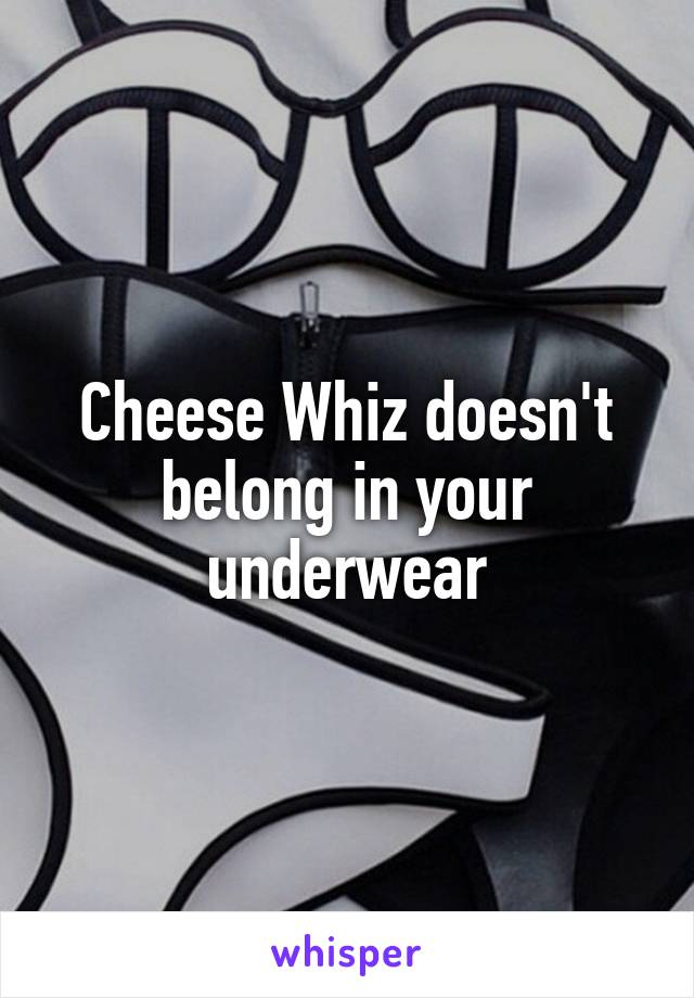Cheese Whiz doesn't belong in your underwear