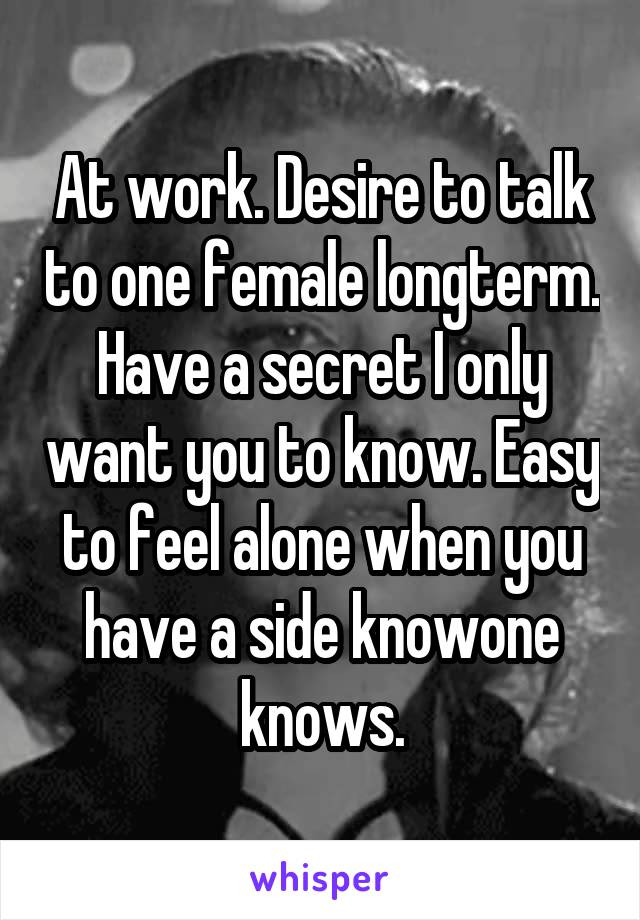 At work. Desire to talk to one female longterm. Have a secret I only want you to know. Easy to feel alone when you have a side knowone knows.