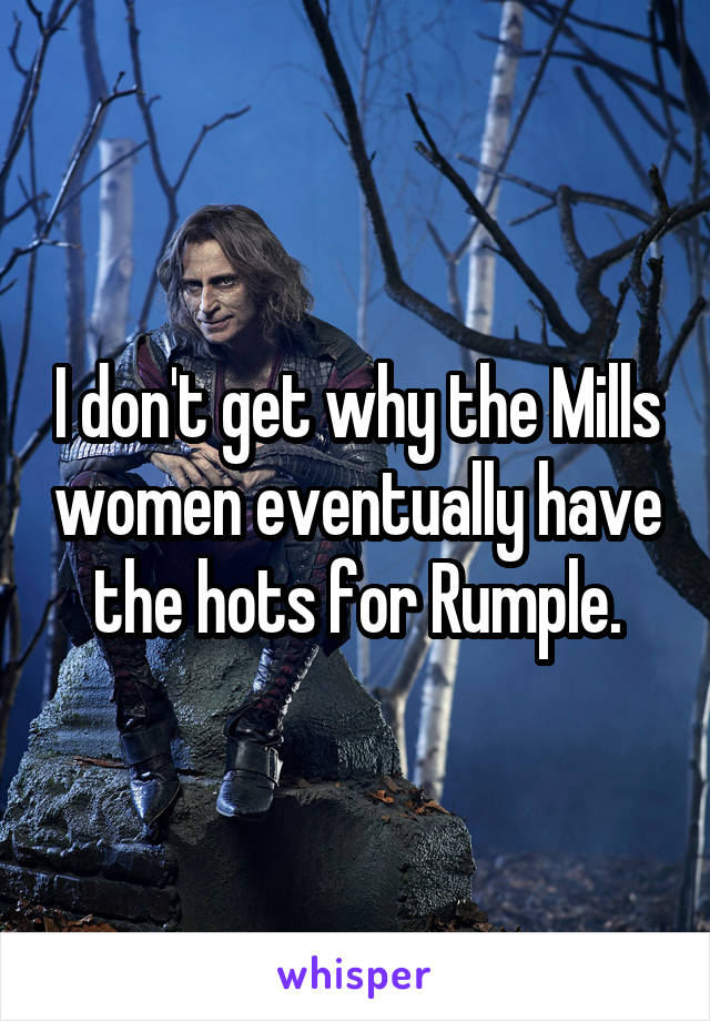 I don't get why the Mills women eventually have the hots for Rumple.