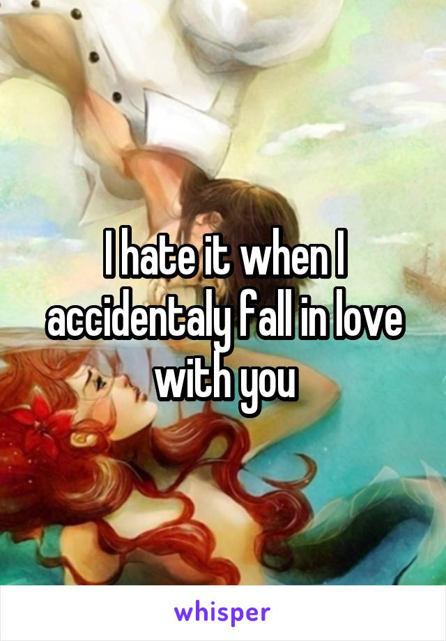 I hate it when I accidentaly fall in love with you