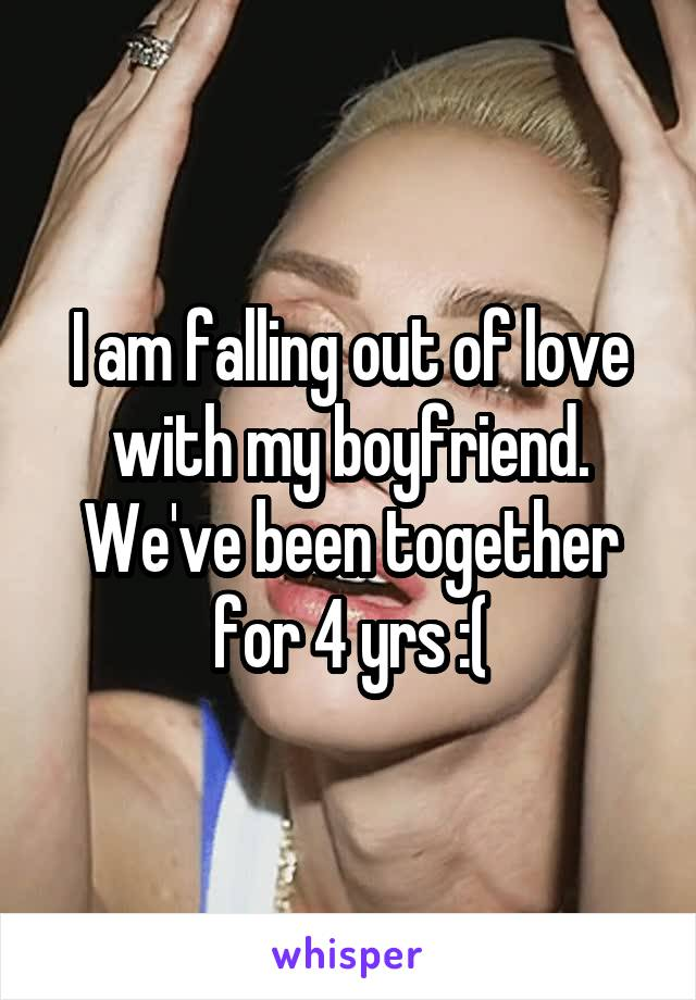 I am falling out of love with my boyfriend. We've been together for 4 yrs :(