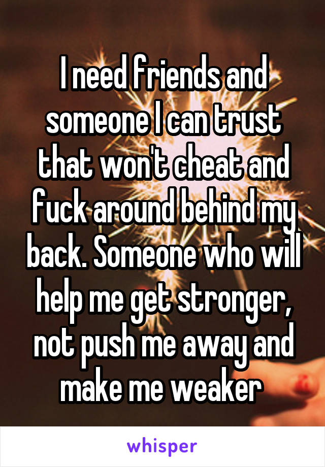I need friends and someone I can trust that won't cheat and fuck around behind my back. Someone who will help me get stronger, not push me away and make me weaker