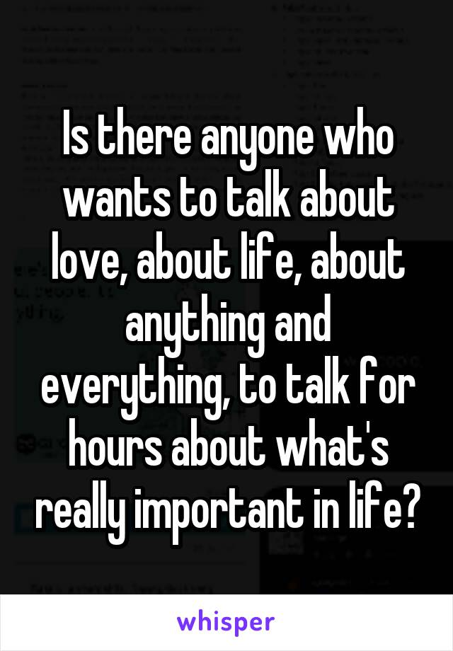 Is there anyone who wants to talk about love, about life, about anything and everything, to talk for hours about what's really important in life?