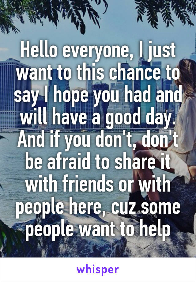 Hello everyone, I just want to this chance to say I hope you had and will have a good day. And if you don't, don't be afraid to share it with friends or with people here, cuz some people want to help