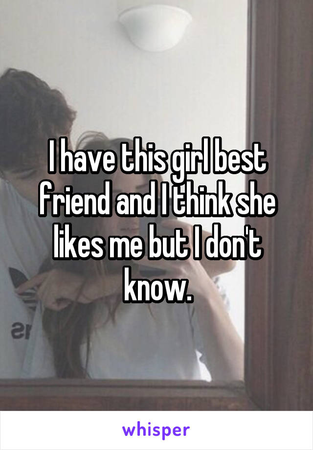 I have this girl best friend and I think she likes me but I don't know.