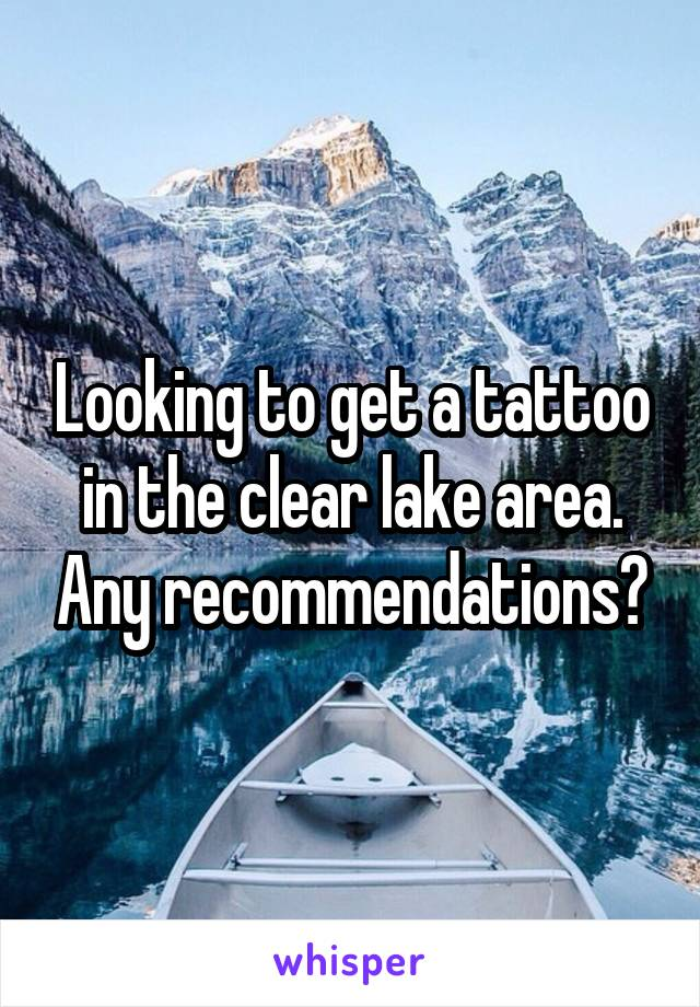 Looking to get a tattoo in the clear lake area. Any recommendations?