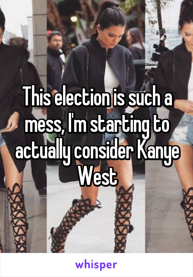 This election is such a mess, I'm starting to actually consider Kanye West