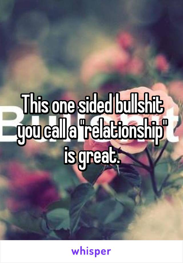 "This one sided bullshit you call a ""relationship"" is great."
