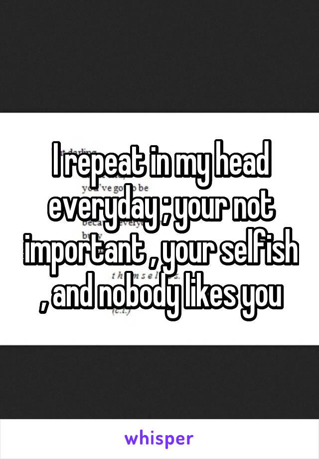 I repeat in my head everyday ; your not important , your selfish , and nobody likes you