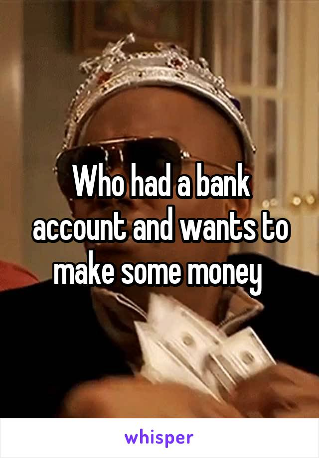 Who had a bank account and wants to make some money