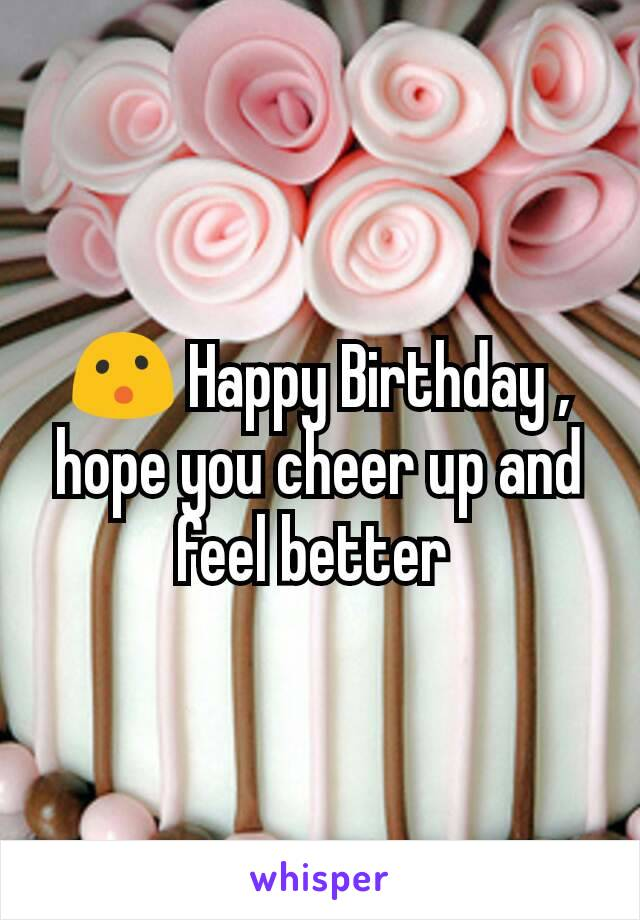 😮 Happy Birthday , hope you cheer up and feel better