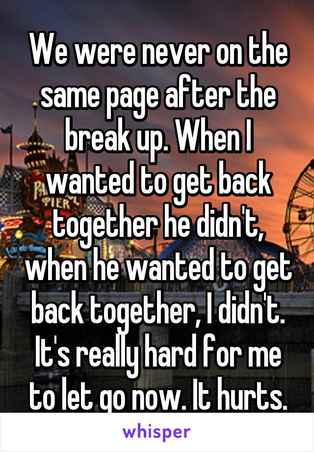 We were never on the same page after the break up. When I wanted to get back together he didn't, when he wanted to get back together, I didn't. It's really hard for me to let go now. It hurts.