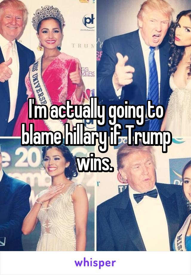 I'm actually going to blame hillary if Trump wins.