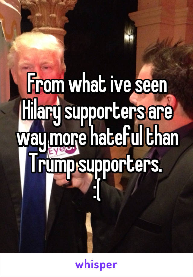 From what ive seen Hilary supporters are way more hateful than Trump supporters.  :(