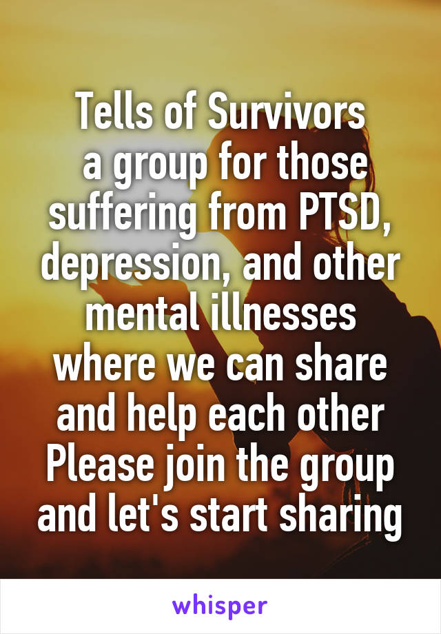 Tells of Survivors  a group for those suffering from PTSD, depression, and other mental illnesses where we can share and help each other Please join the group and let's start sharing