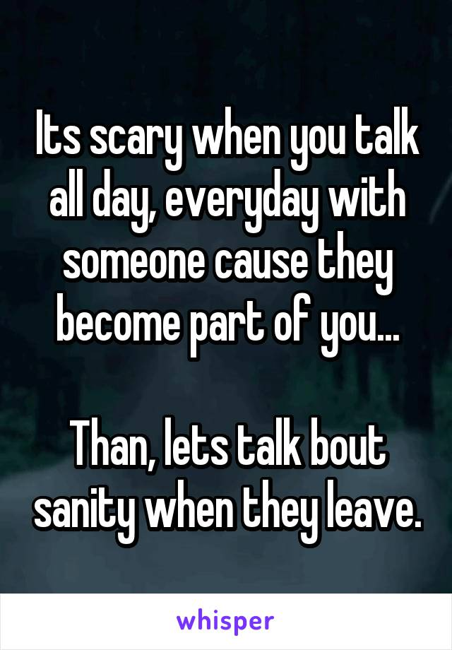 Its scary when you talk all day, everyday with someone cause they become part of you...  Than, lets talk bout sanity when they leave.
