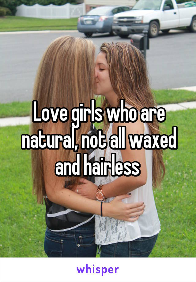 Love girls who are natural, not all waxed and hairless