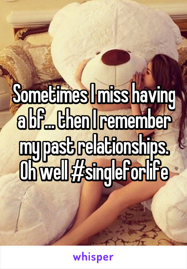 Sometimes I miss having a bf... then I remember my past relationships. Oh well #singleforlife