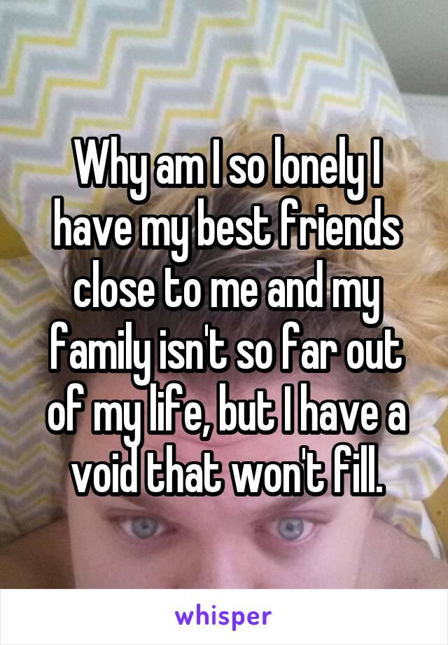Why am I so lonely I have my best friends close to me and my family isn't so far out of my life, but I have a void that won't fill.