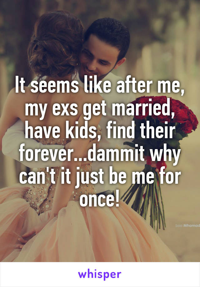 It seems like after me, my exs get married, have kids, find their forever...dammit why can't it just be me for once!