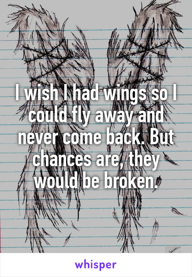 I wish I had wings so I could fly away and never come back. But chances are, they would be broken.