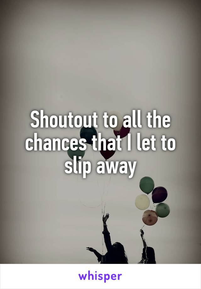 Shoutout to all the chances that I let to slip away