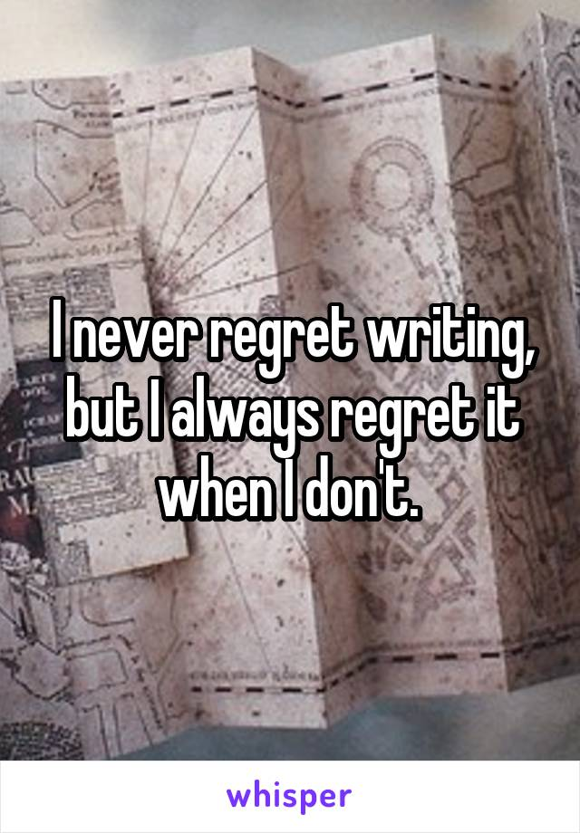 I never regret writing, but I always regret it when I don't.