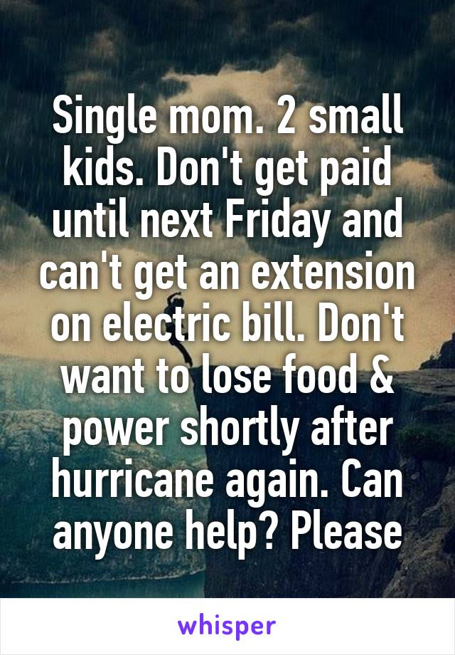 Single mom. 2 small kids. Don't get paid until next Friday and can't get an extension on electric bill. Don't want to lose food & power shortly after hurricane again. Can anyone help? Please