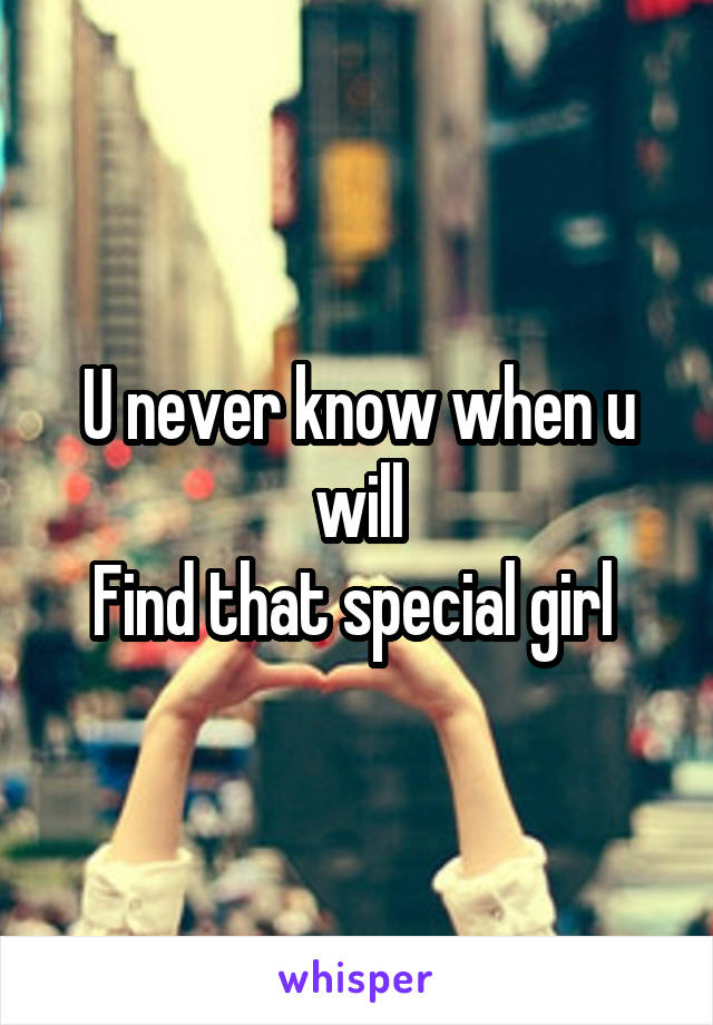 U never know when u will Find that special girl