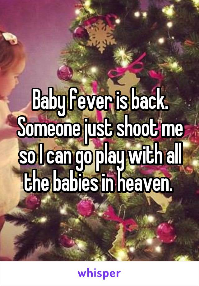 Baby fever is back. Someone just shoot me so I can go play with all the babies in heaven.