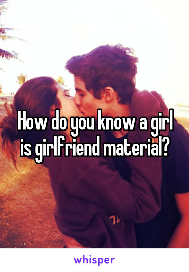 How do you know a girl is girlfriend material?