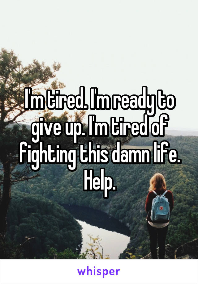 I'm tired. I'm ready to give up. I'm tired of fighting this damn life. Help.