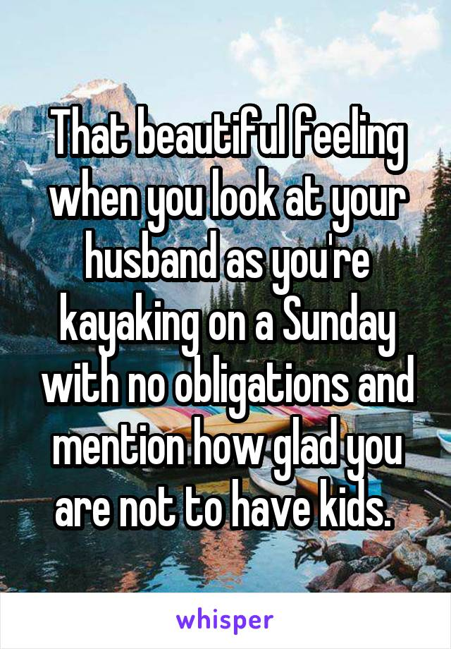 That beautiful feeling when you look at your husband as you're kayaking on a Sunday with no obligations and mention how glad you are not to have kids.