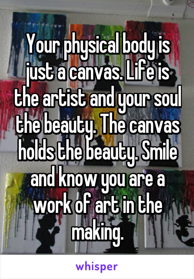 Your physical body is just a canvas. Life is the artist and your soul the beauty. The canvas holds the beauty. Smile and know you are a work of art in the making.