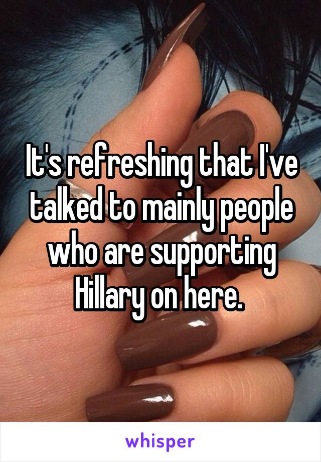 It's refreshing that I've talked to mainly people who are supporting Hillary on here.