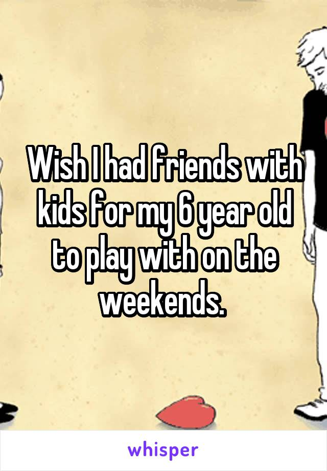 Wish I had friends with kids for my 6 year old to play with on the weekends.