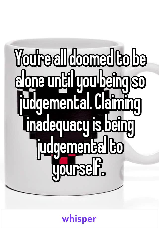 You're all doomed to be alone until you being so judgemental. Claiming inadequacy is being judgemental to yourself.