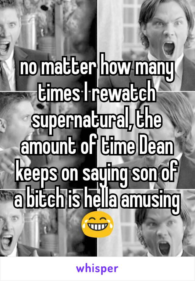 no matter how many times I rewatch supernatural, the amount of time Dean keeps on saying son of a bitch is hella amusing 😂