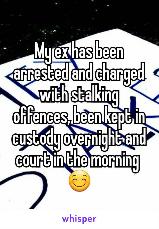 My ex has been arrested and charged with stalking offences, been kept in custody overnight and court in the morning  😊